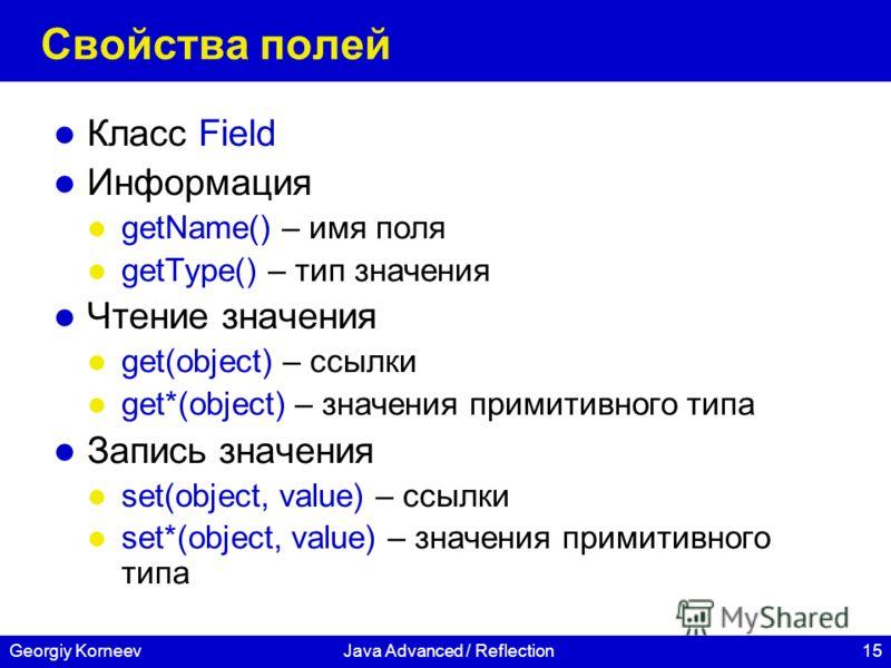 15Georgiy KorneevJava Advanced / Reflection Свойства полей Класс Field Информация getName() – имя поля getType() – тип значения Чтение значения get(object) – ссылки get*(object) – значения примитивного типа Запись значения set(object, value) – ссылки