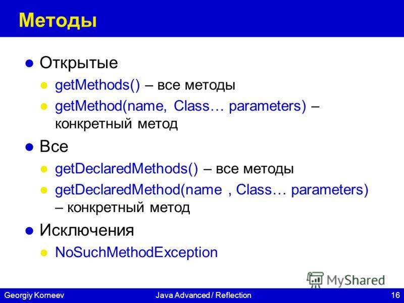 16Georgiy KorneevJava Advanced / Reflection Методы Открытые getMethods() – все методы getMethod(name, Class… parameters) – конкретный метод Все getDeclaredMethods() – все методы getDeclaredMethod(name, Class… parameters) – конкретный метод Исключения