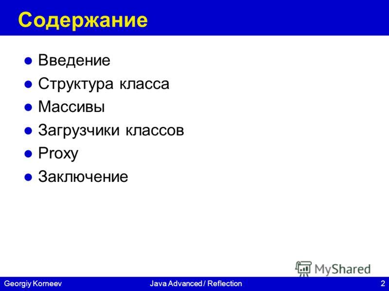 2Georgiy KorneevJava Advanced / Reflection Содержание Введение Структура класса Массивы Загрузчики классов Proxy Заключение