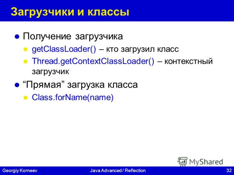 32Georgiy KorneevJava Advanced / Reflection Загрузчики и классы Получение загрузчика getClassLoader() – кто загрузил класс Thread.getContextClassLoader() – контекстный загрузчик Прямая загрузка класса Class.forName(name)