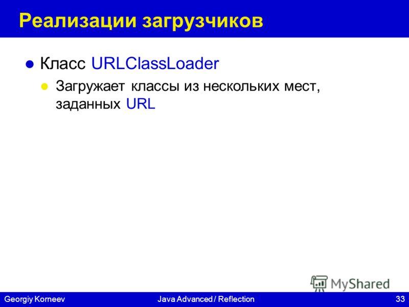 33Georgiy KorneevJava Advanced / Reflection Реализации загрузчиков Класс URLClassLoader Загружает классы из нескольких мест, заданных URL