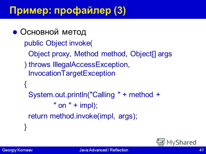 41Georgiy KorneevJava Advanced / Reflection Пример: профайлер (3) Основной метод public Object invoke( Object proxy, Method method, Object[] args ) throws IllegalAccessException, InvocationTargetException { System.out.println(