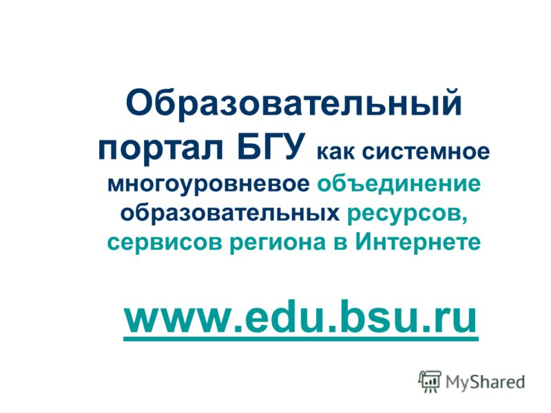 Образовательный портал БГУ как системное многоуровневое объединение образовательных ресурсов, сервисов региона в Интернете www.edu.bsu.ru