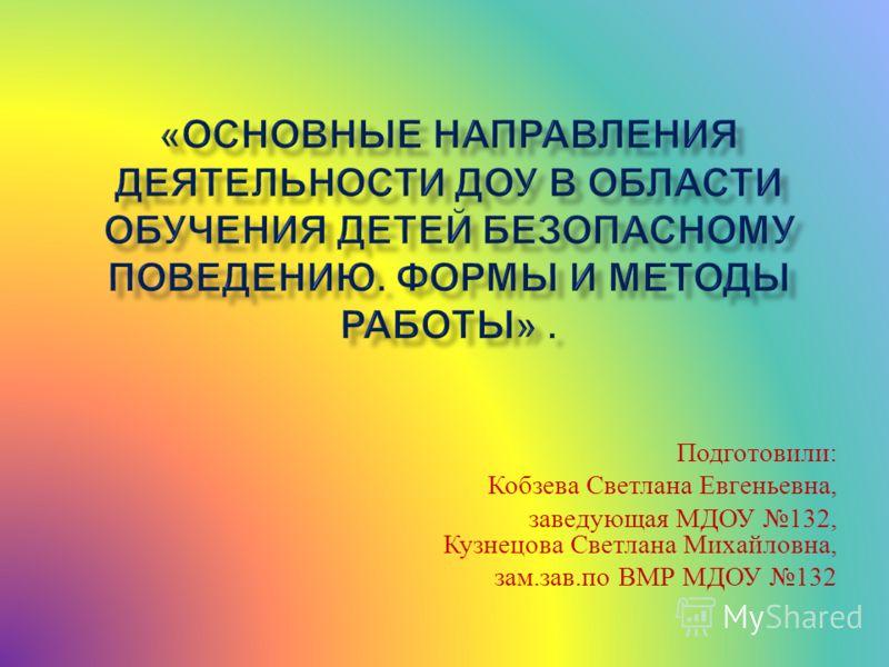 Подготовили : Кобзева Светлана Евгеньевна, заведующая МДОУ 132, Кузнецова Светлана Михайловна, зам. зав. по ВМР МДОУ 132