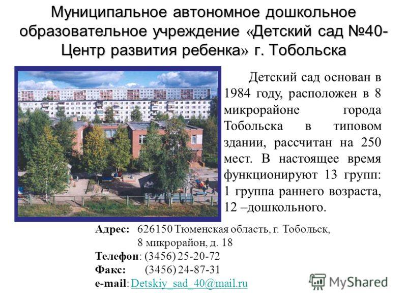 Детский сад основан в 1984 году, расположен в 8 микрорайоне города Тобольска в типовом здании, рассчитан на 250 мест. В настоящее время функционируют 13 групп: 1 группа раннего возраста, 12 –дошкольного. Адрес: 626150 Тюменская область, г. Тобольск,