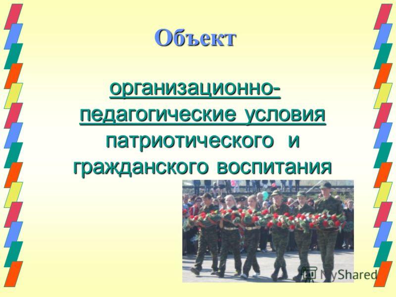 Объект организационно- педагогические условия патриотического и гражданского воспитания