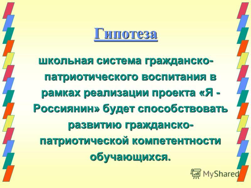 Гипотеза школьная система гражданско- патриотического воспитания в рамках реализации проекта «Я - Россиянин» будет способствовать развитию гражданско- патриотической компетентности обучающихся.