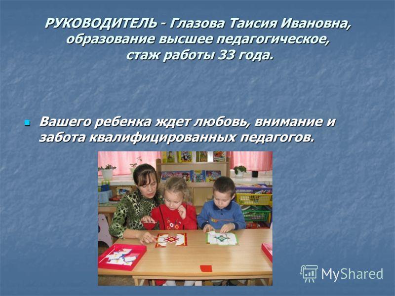 РУКОВОДИТЕЛЬ - Глазова Таисия Ивановна, образование высшее педагогическое, стаж работы 33 года. Вашего ребенка ждет любовь, внимание и забота квалифицированных педагогов. Вашего ребенка ждет любовь, внимание и забота квалифицированных педагогов.
