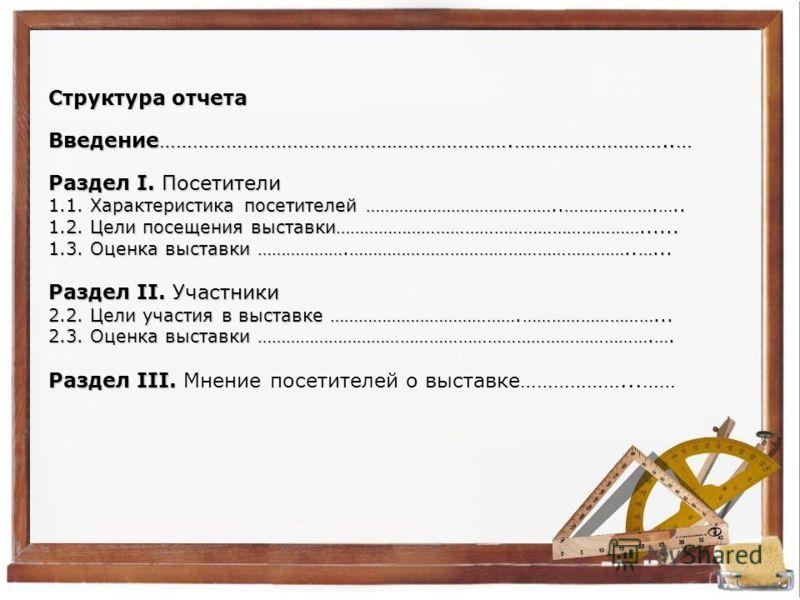 Структура отчета Введение……………………………………………………….………………………..… Раздел I. Посетители 1.1. Характеристика посетителей …………………………………..……………….….. 1.2. Цели посещения выставки………………………………………………………...... 1.3. Оценка выставки ……………….…………………………………………………..…... Р