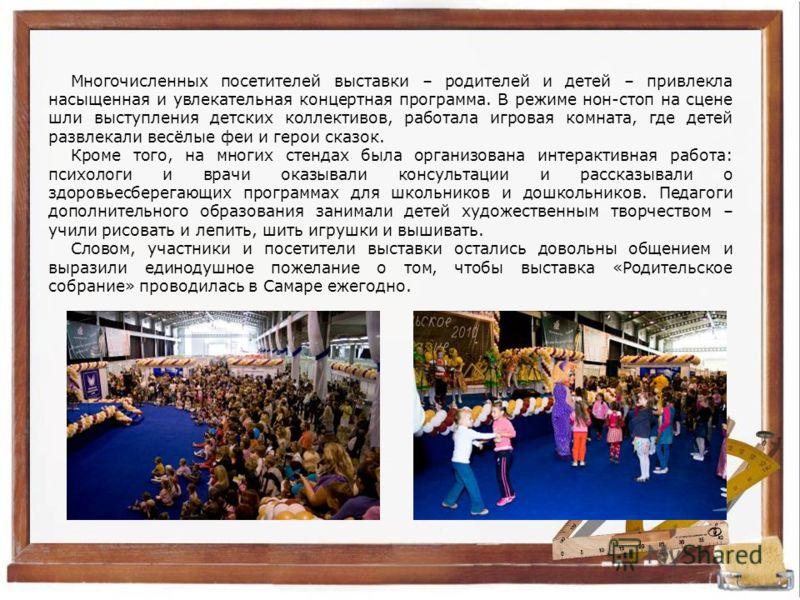 Многочисленных посетителей выставки – родителей и детей – привлекла насыщенная и увлекательная концертная программа. В режиме нон-стоп на сцене шли выступления детских коллективов, работала игровая комната, где детей развлекали весёлые феи и герои ск