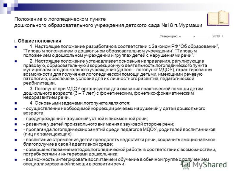 Положение о логопедическом пункте дошкольного образовательного учреждения детского сада 18 п.Мурмаши Утверждаю: «_______»__________2010 г I. Общие положения 1. Настоящее положение разработано в соответствии с Законом РФ Об образовании, Типовым положе