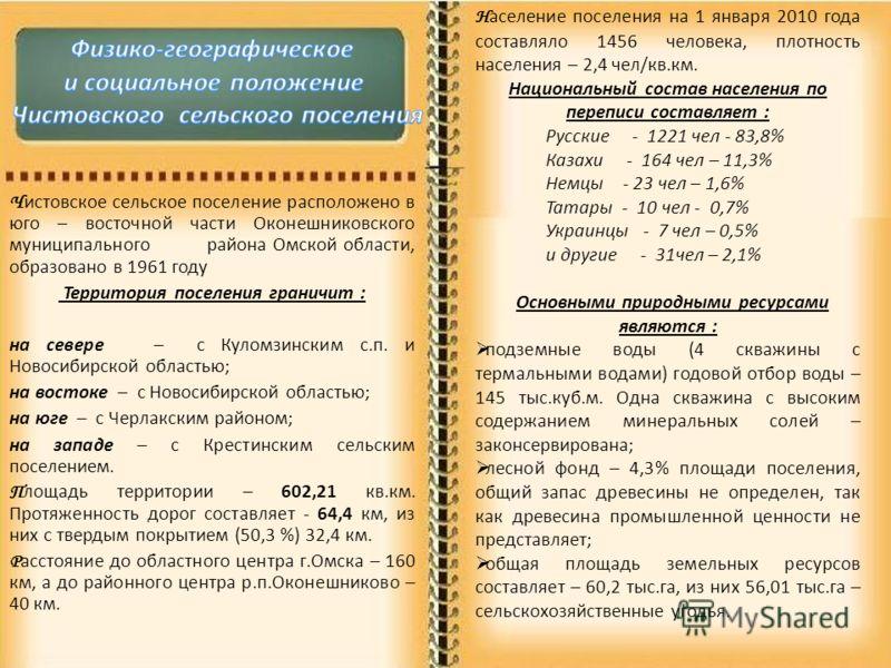 Ч истовское сельское поселение расположено в юго – восточной части Оконешниковского муниципального района Омской области, образовано в 1961 году Территория поселения граничит : на севере – с Куломзинским с.п. и Новосибирской областью; на востоке – с