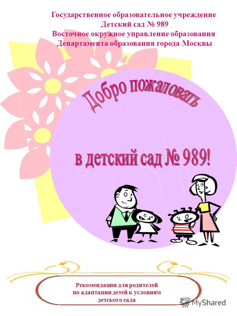 Государственное образовательное учреждение Детский сад 989 Восточное окружное управление образования Департамента образования города Москвы Рекомендации для родителей по адаптации детей к условиям детского сада