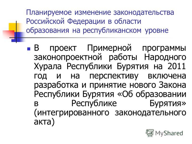Планируемое изменение законодательства Российской Федерации в области образования на республиканском уровне В проект Примерной программы законопроектной работы Народного Хурала Республики Бурятия на 2011 год и на перспективу включена разработка и при