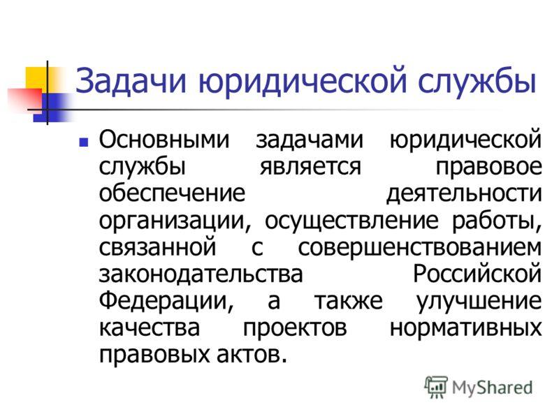 Задачи юридической службы Основными задачами юридической службы является правовое обеспечение деятельности организации, осуществление работы, связанной с совершенствованием законодательства Российской Федерации, а также улучшение качества проектов но