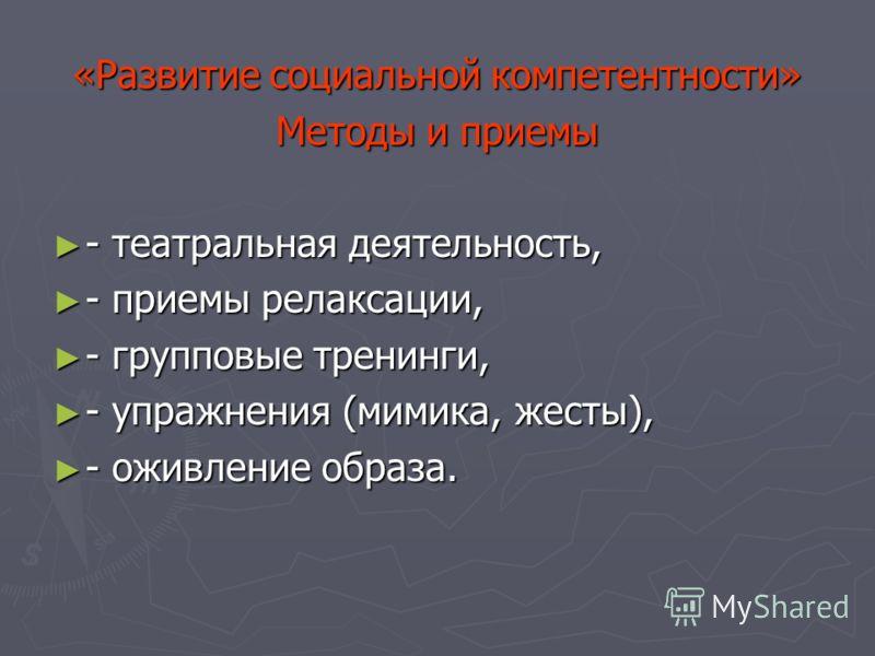 «Развитие социальной компетентности» Методы и приемы - театральная деятельность, - театральная деятельность, - приемы релаксации, - приемы релаксации, - групповые тренинги, - групповые тренинги, - упражнения (мимика, жесты), - упражнения (мимика, жес