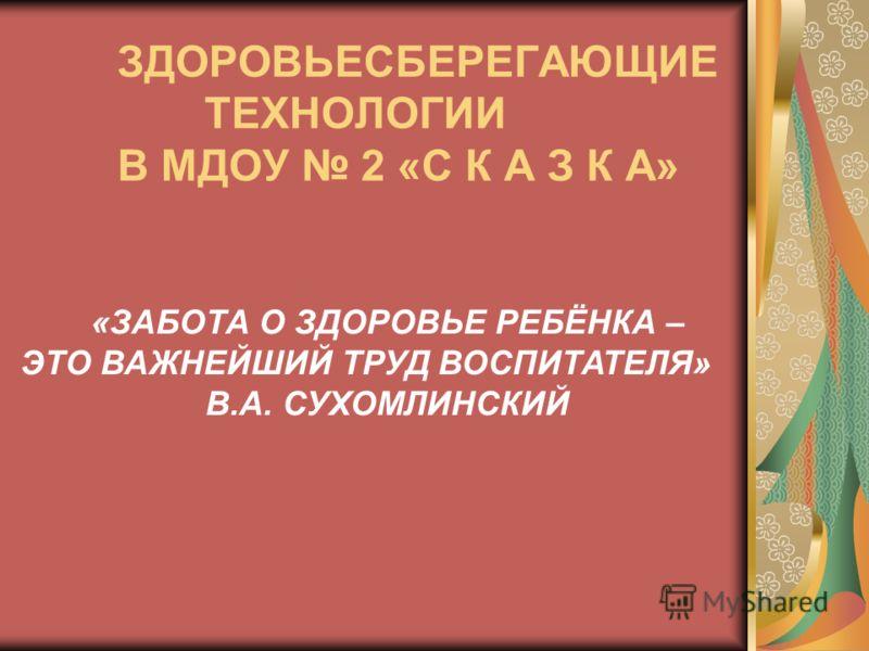 ЗДОРОВЬЕСБЕРЕГАЮЩИЕ ТЕХНОЛОГИИ В МДОУ 2 «С К А З К А» «ЗАБОТА О ЗДОРОВЬЕ РЕБЁНКА – ЭТО ВАЖНЕЙШИЙ ТРУД ВОСПИТАТЕЛЯ» В.А. СУХОМЛИНСКИЙ