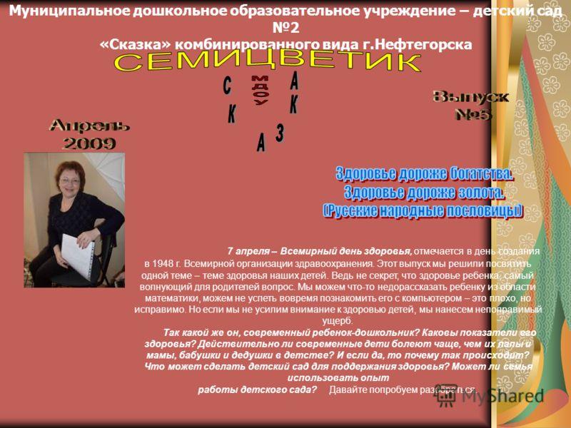 Муниципальное дошкольное образовательное учреждение – детский сад 2 «Сказка» комбинированного вида г.Нефтегорска 7 апреля – Всемирный день здоровья, отмечается в день создания в 1948 г. Всемирной организации здравоохранения. Этот выпуск мы решили пос