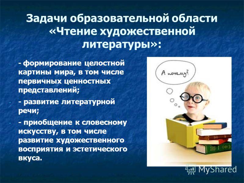 Задачи образовательной области «Чтение художественной литературы»: - - - формирование целостной картины мира, в том числе первичных ценностных представлений; - - - развитие литературной речи; - - - приобщение к словесному искусству, в том числе разви
