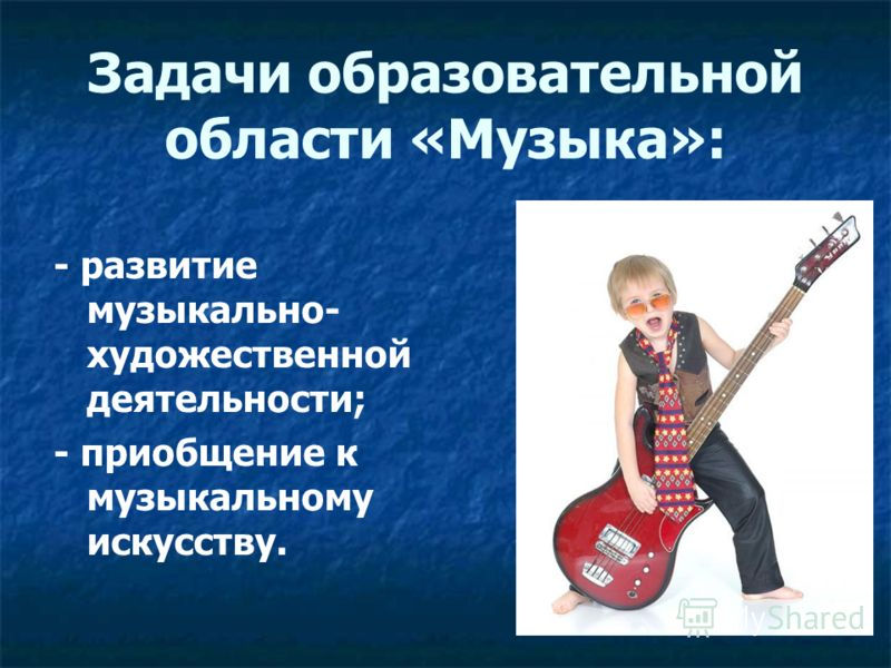Задачи образовательной области «Музыка»: - развитие музыкально- художественной деятельности; - приобщение к музыкальному искусству.