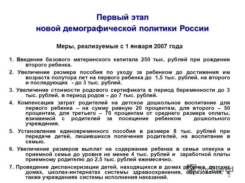 2 Первый этап новой демографической политики России Меры, реализуемые с 1 января 2007 года 1. Введение базового материнского капитала 250 тыс. рублей при рождении второго ребенка. 2. Увеличение размера пособия по уходу за ребенком до достижения им во