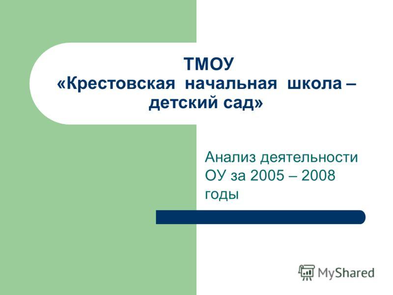 ТМОУ «Крестовская начальная школа – детский сад» Анализ деятельности ОУ за 2005 – 2008 годы