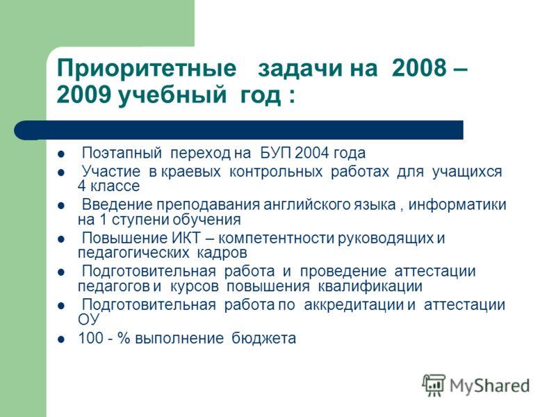 Приоритетные задачи на 2008 – 2009 учебный год : Поэтапный переход на БУП 2004 года Участие в краевых контрольных работах для учащихся 4 классе Введение преподавания английского языка, информатики на 1 ступени обучения Повышение ИКТ – компетентности