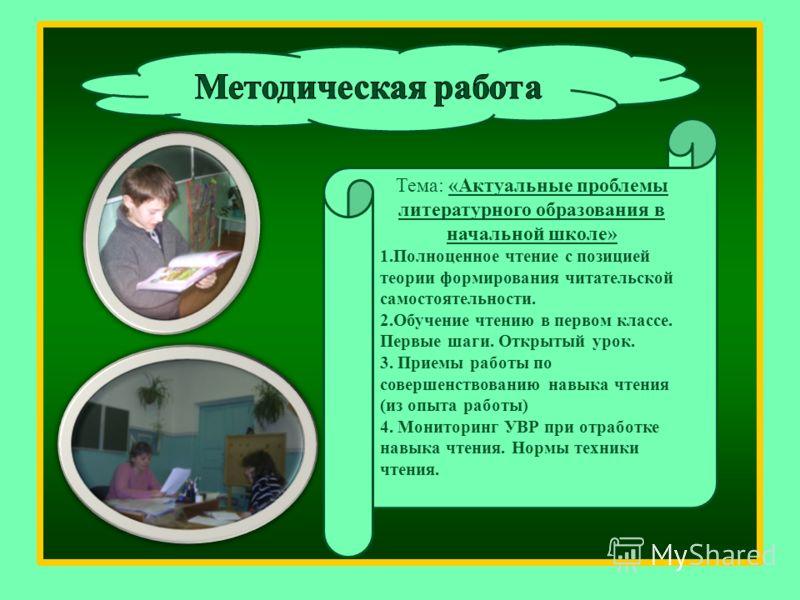 Тема: «Актуальные проблемы литературного образования в начальной школе» 1.Полноценное чтение с позицией теории формирования читательской самостоятельности. 2.Обучение чтению в первом классе. Первые шаги. Открытый урок. 3. Приемы работы по совершенств