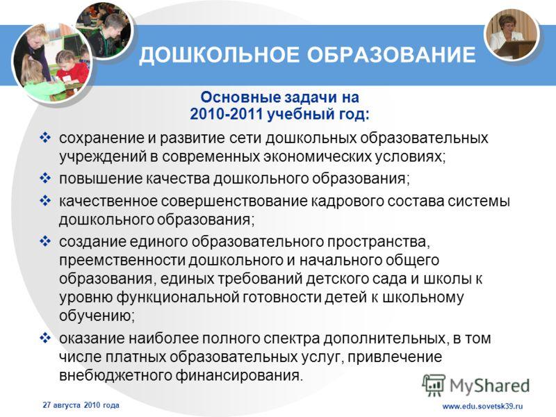 www.edu.sovetsk39.ru 27 августа 2010 года ДОШКОЛЬНОЕ ОБРАЗОВАНИЕ сохранение и развитие сети дошкольных образовательных учреждений в современных экономических условиях; повышение качества дошкольного образования; качественное совершенствование кадрово