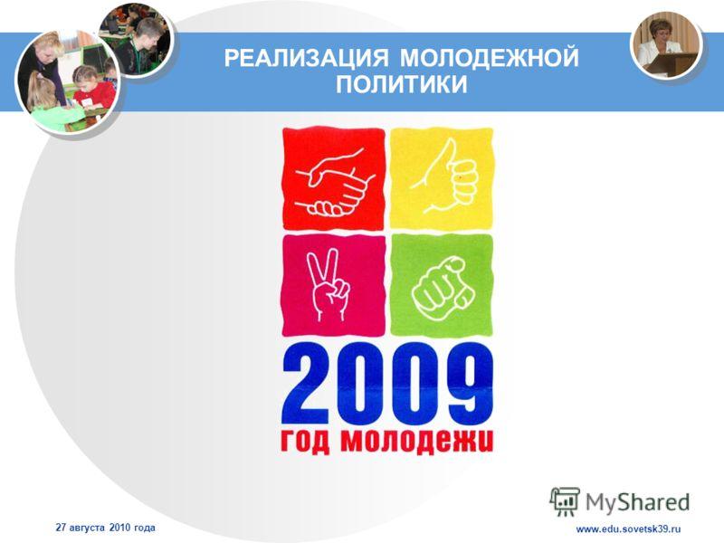 www.edu.sovetsk39.ru 27 августа 2010 года РЕАЛИЗАЦИЯ МОЛОДЕЖНОЙ ПОЛИТИКИ