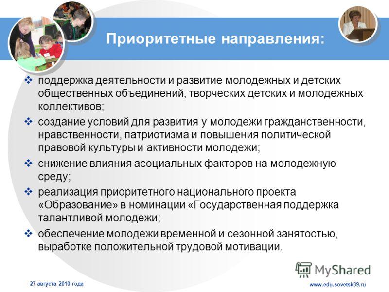 www.edu.sovetsk39.ru 27 августа 2010 года Приоритетные направления: поддержка деятельности и развитие молодежных и детских общественных объединений, творческих детских и молодежных коллективов; создание условий для развития у молодежи гражданственнос
