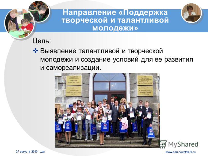 www.edu.sovetsk39.ru 27 августа 2010 года Направление «Поддержка творческой и талантливой молодежи» Цель: Выявление талантливой и творческой молодежи и создание условий для ее развития и самореализации.