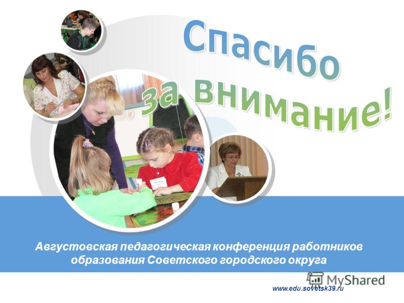 www.edu.sovetsk39.ru Августовская педагогическая конференция работников образования Советского городского округа