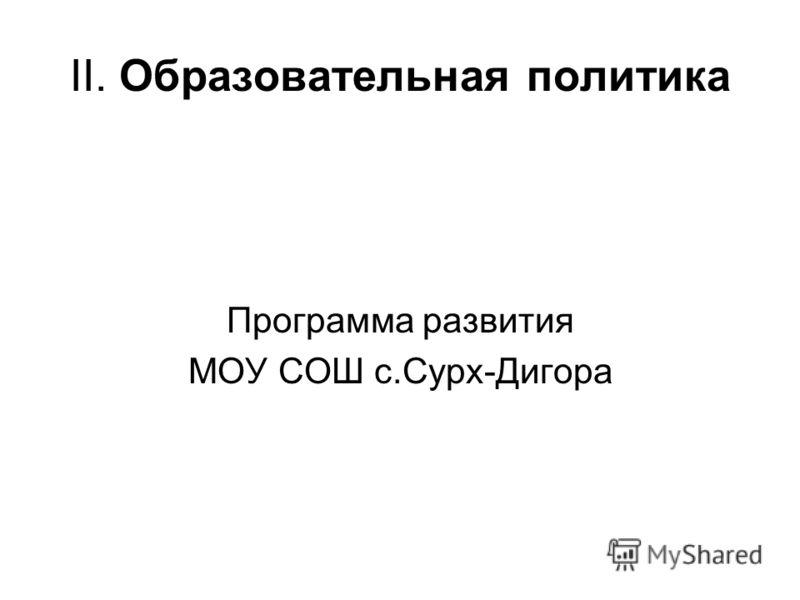 II. Образовательная политика Программа развития МОУ СОШ с.Сурх-Дигора