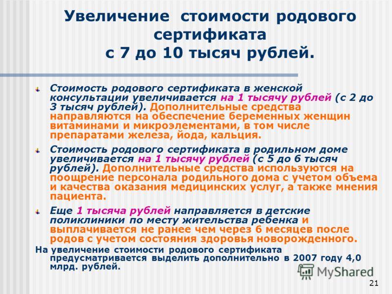 21 Увеличение стоимости родового сертификата с 7 до 10 тысяч рублей. Стоимость родового сертификата в женской консультации увеличивается на 1 тысячу рублей (с 2 до 3 тысяч рублей). Дополнительные средства направляются на обеспечение беременных женщин