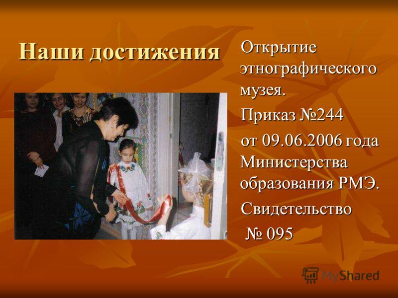 Наши достижения Открытие этнографического музея. Приказ 244 от 09.06.2006 года Министерства образования РМЭ. Свидетельство 095 095