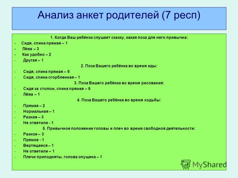 Анализ анкет родителей (7 респ) 1. Когда Ваш ребёнок слушает сказку, какая поза для него привычна: - Сидя, спина прямая – 1 - Лёжа – 3 - Как удобно – 2 -Другая – 1 2. Поза Вашего ребёнка во время еды: -Сидя, спина прямая – 6 -Сидя, спина сгорбленная