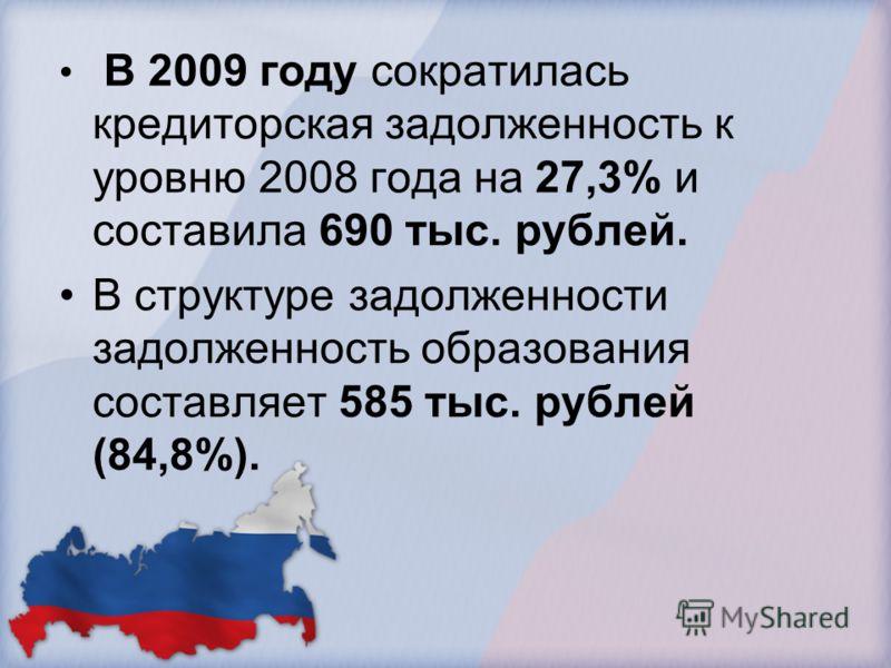 В 2009 году сократилась кредиторская задолженность к уровню 2008 года на 27,3% и составила 690 тыс. рублей. В структуре задолженности задолженность образования составляет 585 тыс. рублей (84,8%).