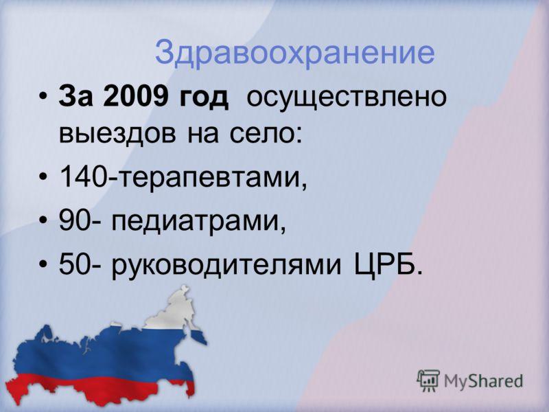 Здравоохранение За 2009 год осуществлено выездов на село: 140-терапевтами, 90- педиатрами, 50- руководителями ЦРБ.