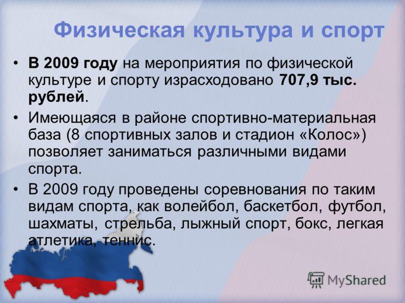 Физическая культура и спорт В 2009 году на мероприятия по физической культуре и спорту израсходовано 707,9 тыс. рублей. Имеющаяся в районе спортивно-материальная база (8 спортивных залов и стадион «Колос») позволяет заниматься различными видами спорт