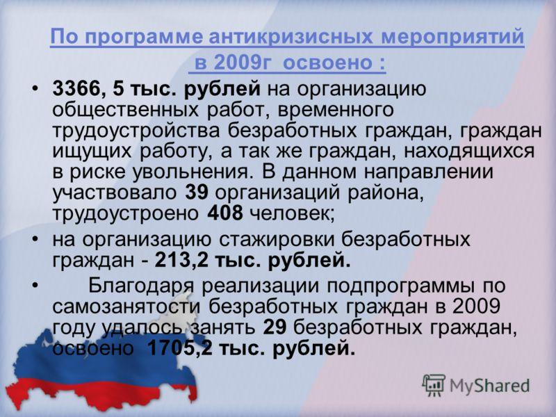 По программе антикризисных мероприятий в 2009г освоено : 3366, 5 тыс. рублей на организацию общественных работ, временного трудоустройства безработных граждан, граждан ищущих работу, а так же граждан, находящихся в риске увольнения. В данном направле