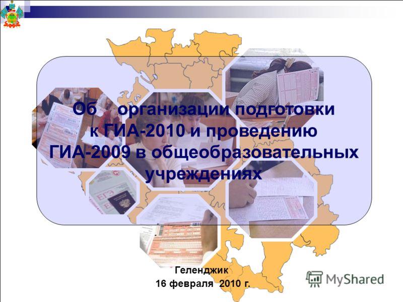 Геленджик 16 февраля 2010 г. Об организации подготовки к ГИА-2010 и проведению ГИА-2009 в общеобразовательных учреждениях