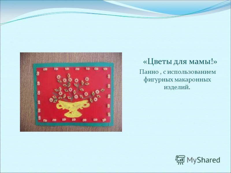 «Цветы для мамы!» Панно, с использованием фигурных макаронных изделий.
