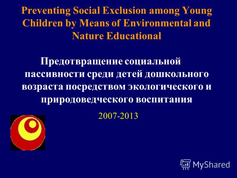 Preventing Social Exclusion among Young Children by Means of Environmental and Nature Educational Предотвращение социальной пассивности среди детей дошкольного возраста посредством экологического и природоведческого воспитания 2007-2013