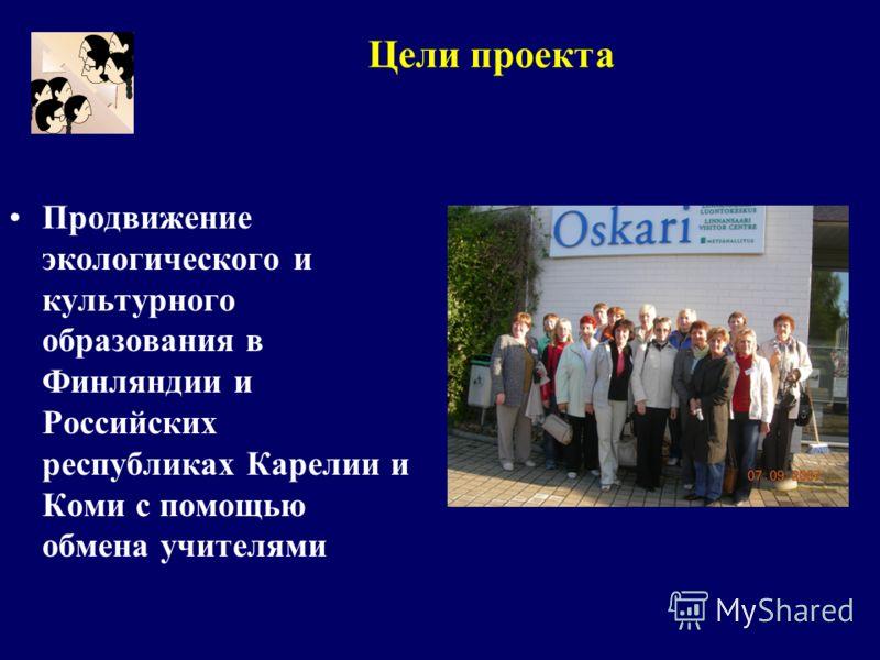 Продвижение экологического и культурного образования в Финляндии и Российских республиках Карелии и Коми с помощью обмена учителями Цели проекта