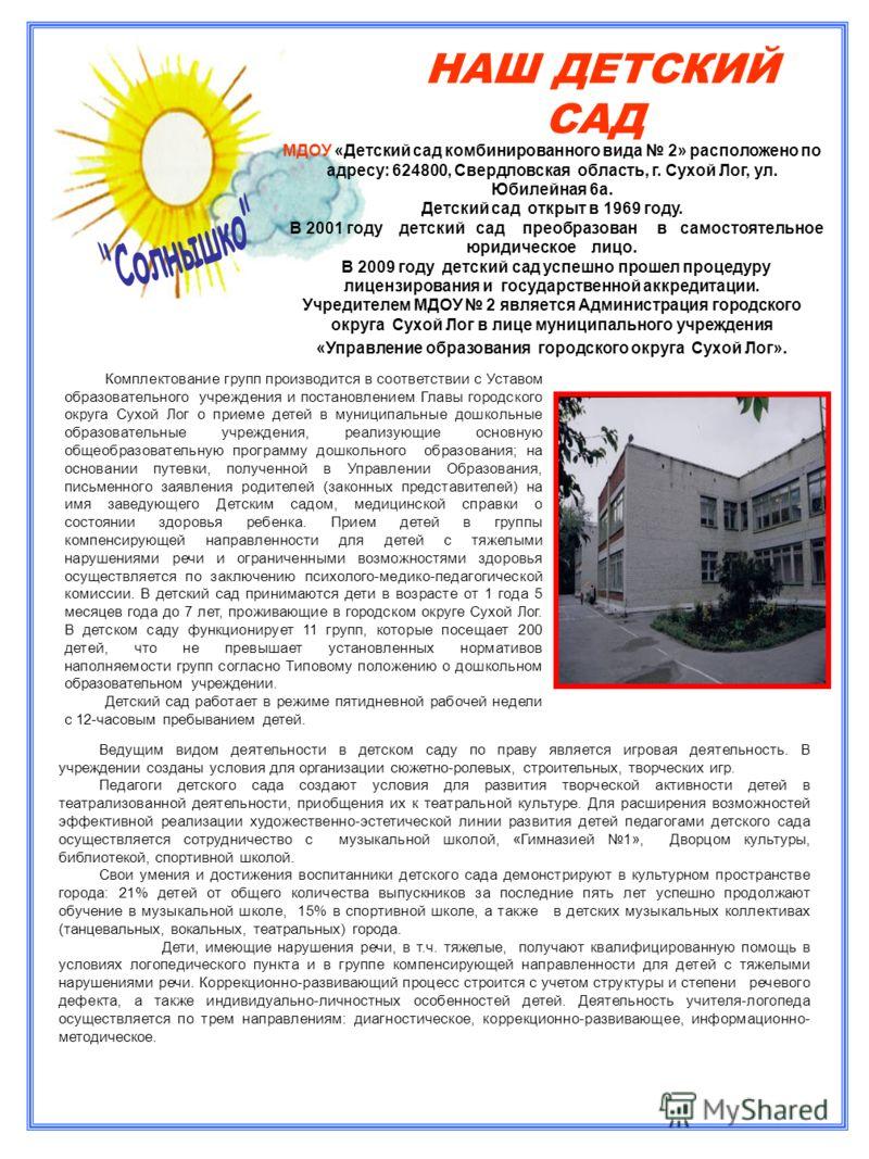 НАШ ДЕТСКИЙ САД МДОУ «Детский сад комбинированного вида 2» расположено по адресу: 624800, Свердловская область, г. Сухой Лог, ул. Юбилейная 6а. Детский сад открыт в 1969 году. В 2001 году детский сад преобразован в самостоятельное юридическое лицо. В
