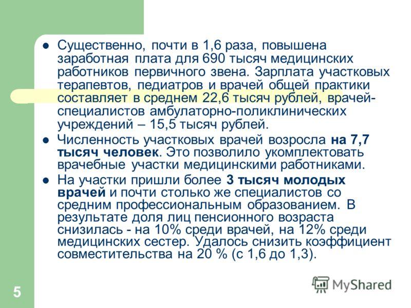 5 Существенно, почти в 1,6 раза, повышена заработная плата для 690 тысяч медицинских работников первичного звена. Зарплата участковых терапевтов, педиатров и врачей общей практики составляет в среднем 22,6 тысяч рублей, врачей- специалистов амбулатор