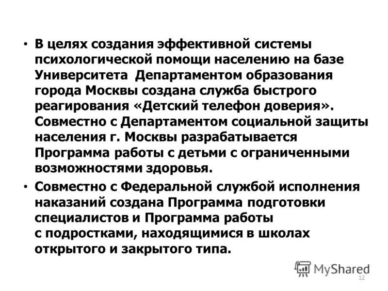 В целях создания эффективной системы психологической помощи населению на базе Университета Департаментом образования города Москвы создана служба быстрого реагирования «Детский телефон доверия». Совместно с Департаментом социальной защиты населения г