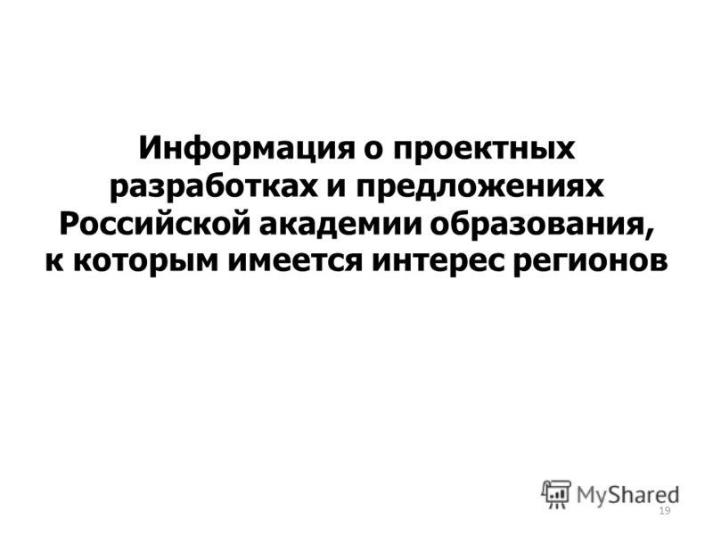 Информация о проектных разработках и предложениях Российской академии образования, к которым имеется интерес регионов 19