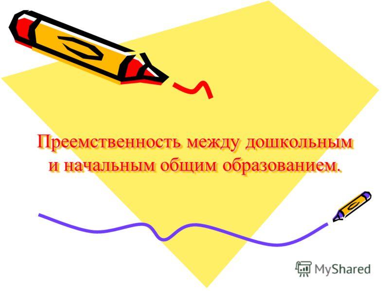 Преемственность между дошкольным и начальным общим образованием.